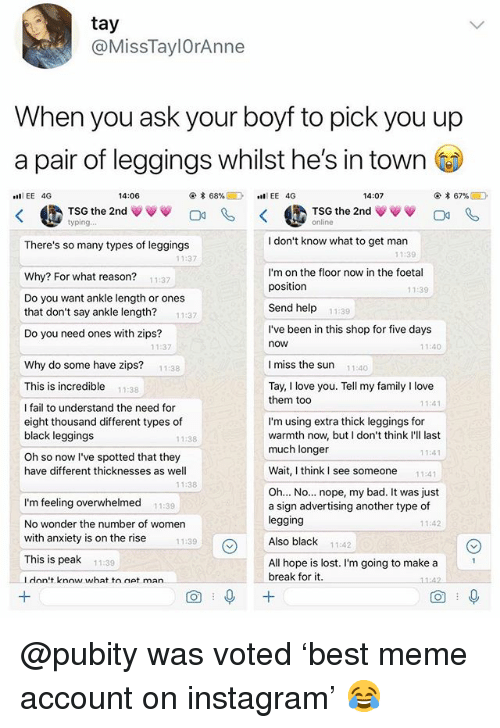 Bad, Fail, and Family: tay  @MissTaylOrAnne  When you ask your boyf to pick you up  a pair of leggings whilst he's in town  EE 4G  14:06  @.* 68%目  .11 EE 4G  14:07  @. * 67%@ D  TSG the 2nd ψ  TSG the 2nd ψ  There's so many types of leggings  I don't know what to get man  11:39  11:37  Why? For what reason?  Do you want ankle length or ones  that don't say ankle length?  Do you need ones with zips?  I'm on the floor now in the foetal  position  Send help 11:39  11:37  11:39  11:37  l've been in this shop for five days  now  11:37  11:40  Why do some have zips?  11:38  I miss the sun  11:40  This is incredible 11:38  Tay, I love you. Tell my family I love  them too  11:41  I fail to understand the need for  eight thousand different types of  black leggings  Oh so now I've spotted that they  have different thicknesses as well  I'm using extra thick leggings for  warmth now, but I don't think I'll last  much longer  1138  1:4  Wait, I think I see someone11:41  11:38  I'm feeling overwhelmed  No wonder the number of women  with anxiety is on the rise  This is peak 1139  Ldon't know what to net man  Oh... No... nope, my bad. It was just  a sign advertising another type of  legging  Also black 11:42  11:39  11:42  11:39  All hope is lost. I'm going to make a  break for it.  11:4  O+ @pubity was voted 'best meme account on instagram' 😂