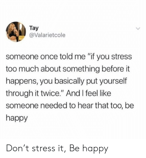 "Too Much, Happy, and Be Happy: Tay  @Valarietcole  someone once told me ""if you stress  too much about something before it  happens, you basically put yourself  through it twice."" And I feel like  someone needed to hear that too, be  happy Don't stress it, Be happy"