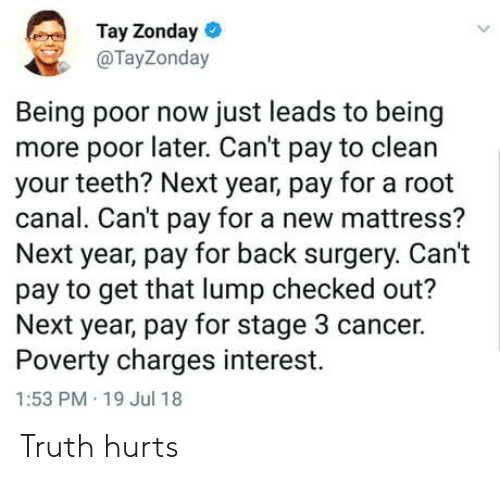 Checked Out: Tay Zonday  @TayZonday  Being poor now just leads to being  more poor later. Can't pay to clean  your teeth? Next year, pay for a root  canal. Can't pay for a new mattress?  Next year, pay for back surgery. Can't  pay to get that lump checked out?  Next year, pay for stage 3 cancer.  Poverty charges interest.  1:53 PM 19 Jul 18 Truth hurts