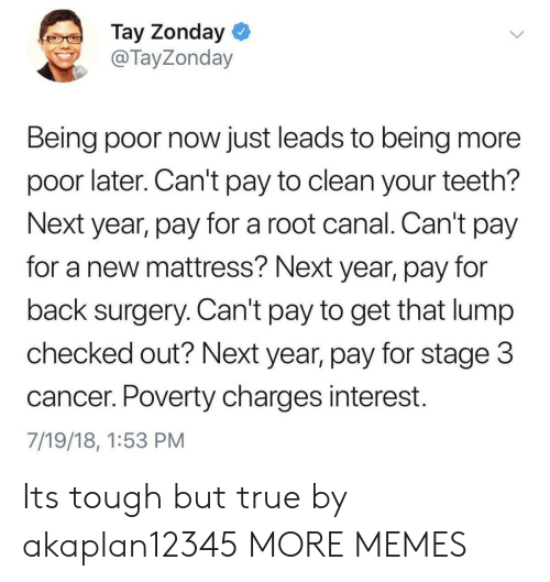 Checked Out: Tay Zonday  @TayZonday  Being poor now just leads to being more  poor later. Can't pay to clean your teeth?  Next year, pay for a root canal. Can't pay  for a new mattress? Next year, pay for  back surgery. Can't pay to get that lump  checked out? Next year, pay for stage 3  cancer. Poverty charges interest.  7/19/18, 1:53 PM Its tough but true by akaplan12345 MORE MEMES