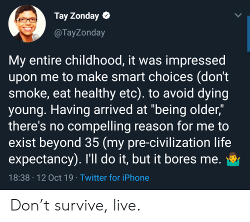 "Iphone, Life, and Twitter: Tay Zonday  @TayZonday  My entire childhood, it was impressed  upon me to make smart choices (don't  smoke, eat healthy etc). to avoid dying  young. Having arrived at ""being older,""  there's no compelling reason for me to  exist beyond 35 (my pre-civilization life  expectancy). I'll do it, but it bores me.  18:38 12 Oct 19 Twitter for iPhone Don't survive, live."