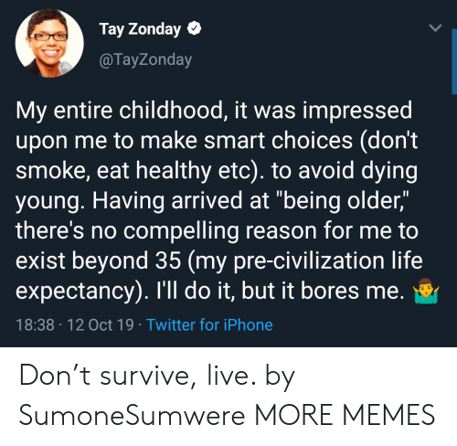 "Dank, Iphone, and Life: Tay Zonday  @TayZonday  My entire childhood, it was impressed  upon me to make smart choices (don't  smoke, eat healthy etc). to avoid dying  young. Having arrived at ""being older,""  there's no compelling reason for me to  exist beyond 35 (my pre-civilization life  expectancy). I'll do it, but it bores me.  18:38 12 Oct 19 Twitter for iPhone Don't survive, live. by SumoneSumwere MORE MEMES"