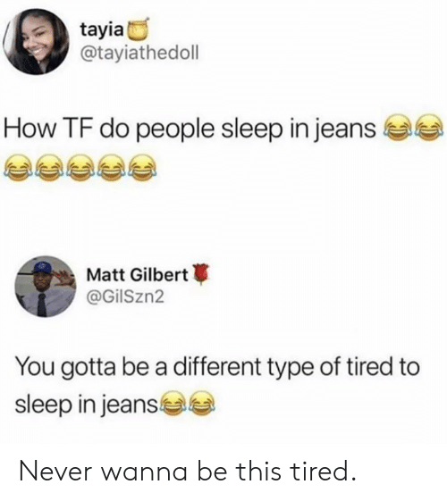 Dank, Never, and Sleep: tayia  @tayiathedoll  How TF do people sleep in jeans  Matt Gilbert  @GilSzn2  You gotta be a different type of tired to  sleep in jeans Never wanna be this tired.