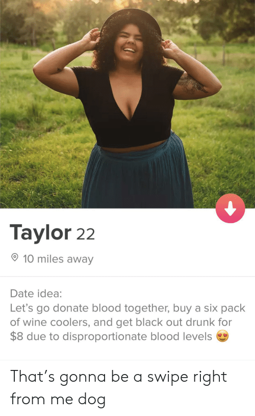 Swipe Right: Taylor 22  10 miles away  Date idea:  Let's go donate blood together, buy a six pack  of wine coolers, and get black out drunk for  $8 due to disproportionate blood levels That's gonna be a swipe right from me dog