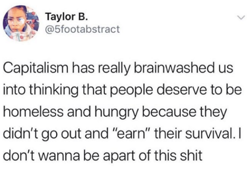 """Homeless: Taylor B.  @5footabstract  Capitalism has really brainwashed us  into thinking that people deserve to be  homeless and hungry because they  didn't go out and """"earn"""" their survival. I  don't wanna be apart of this shit"""