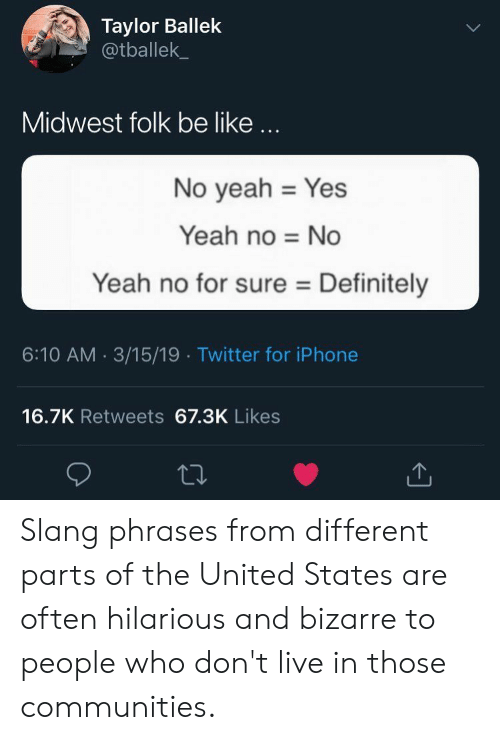 Bizarre: Taylor Ballek  @tballek  Midwest folk be like...  No yeah Yes  Yeah no No  Yeah no for sure Definitely  6:10 AM 3/15/19 Twitter for iPhone  16.7K Retweets 67.3K Likes Slang phrases from different parts of the United States are often hilarious and bizarre to people who don't live in those communities.