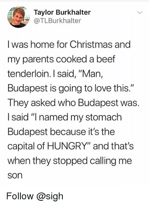 "Beef, Christmas, and Hungry: Taylor Burkhalter  COTLBurkhalter  I was home for Christmas and  my parents cooked a beef  tenderloin. I said, ""Man,  Budapest is going to love this.""  They asked who Budapest was.  I said ""I named my stomach  Budapest because it's the  capital of HUNGRY"" and that's  when they stopped calling me  son Follow @sigh"