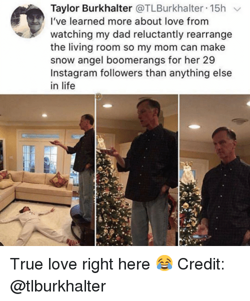 Dad, Instagram, and Life: Taylor Burkhalter @TLBurkhalter 15h v  I've learned more about love from  watching my dad reluctantly rearrange  the living room so my mom can make  snow angel boomerangs for her 29  Instagram followers than anything else  in life True love right here 😂 Credit: @tlburkhalter