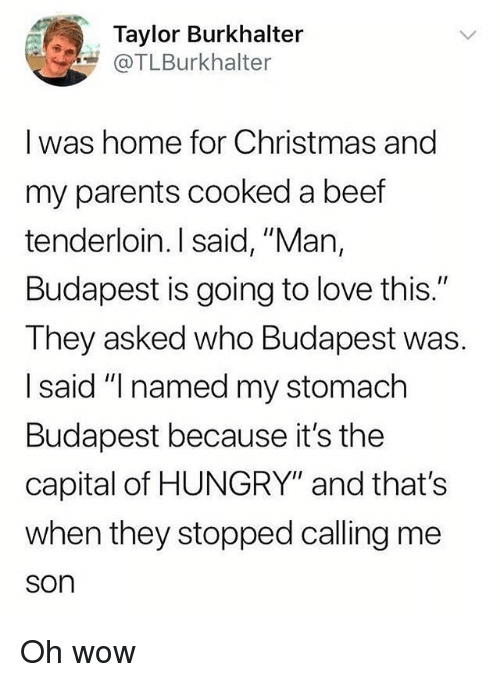 "Beef, Christmas, and Hungry: Taylor Burkhalter  @TLBurkhalter  I was home for Christmas and  my parents cooked a beef  tenderloin. I said, ""Man,  Budapest is going to love this.""  They asked who Budapest was.  I said ""I named my stomach  Budapest because it's the  capital of HUNGRY"" and that's  when they stopped calling me  son Oh wow"