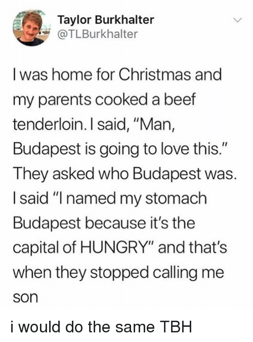 "Beef, Christmas, and Hungry: Taylor Burkhalter  @TLBurkhalter  I was home for Christmas and  my parents cooked a beef  tenderloin. I said, ""Man,  Budapest is going to love this.""  They asked who Budapest was.  I said ""I named my stomach  Budapest because it's the  capital of HUNGRY"" and that's  when they stopped calling me  son i would do the same TBH"