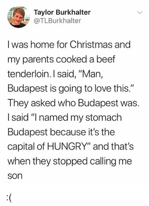 "Beef, Christmas, and Hungry: Taylor Burkhalter  @TLBurkhalter  I was home for Christmas and  my parents cooked a beef  tenderloin. I said, ""Man,  Budapest is going to love this.""  They asked who Budapest was.  I said ""I named my stomach  Budapest because it's the  capital of HUNGRY"" and that's  when they stopped calling me  son :("