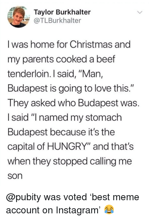 "Beef, Christmas, and Hungry: Taylor Burkhalter  @TLBurkhalter  I was home for Christmas and  my parents cooked a beef  tenderloin.I said, ""Man,  Budapest is going to love this.""  They asked who Budapest was  I said ""I named my stomach  Budapest because it's the  capital of HUNGRY"" and that's  when they stopped calling me  son @pubity was voted 'best meme account on Instagram' 😂"