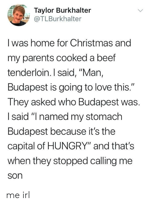 """Beef, Christmas, and Hungry: Taylor Burkhalter  @TLBurkhalter  I was home for Christmas and  my parents cooked a beef  tenderloin. I said, """"Man,  Budapest is going to love this.""""  They asked who Budapest was.  I said """"I named my stomach  Budapest because it's the  capital of HUNGRY"""" and that's  when they stopped calling me  son me irl"""