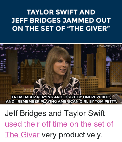 "tom petty: TAYLOR SWIFT AND  JEFF BRIDGES JAMMED OUT  ON THE SET OF ""THE GIVER""   #FALLONTONIGHT  I REMEMBER PLAYING APOLOGIZE BY ONEREPUBLIC  ANDIREMEMBER PLAYING AMERICAN GIRL BY TOM PETTY <p>Jeff Bridges and Taylor Swift <a href=""http://www.nbc.com/the-tonight-show/segments/10371"" target=""_blank"">used their off time on the set of The Giver</a> very productively.</p>"
