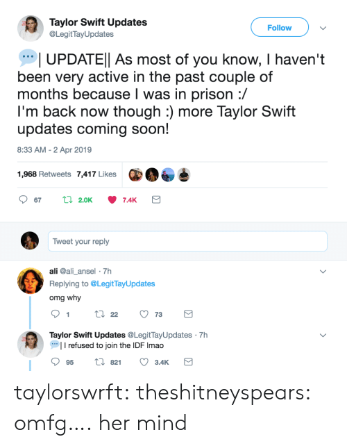 Omg Why: Taylor Swift Updates  @LegitTayUpdates  Follow  UPDATEl As most of you know, I haven't  been very active in the past couple of  months because l was in prison :/  I'm back now though :) more Taylor Swift  updates coming soon!  8:33 AM - 2 Apr 2019  1,968 Retweets 7,417 Likes  Tweet your reply  ali @ali_ansel 7h  Replying to @LegitTayUpdates  omg why  9tl22 73  Taylor Swift Updates @LegitTayUpdates 7h  I refused to join the IDF Imao  95 t 82 3.4K taylorswrft: theshitneyspears:  omfg….  her mind