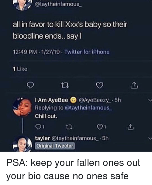 Bloodline: @taytheinfamous  all in favor to kill Xxx's baby so their  bloodline ends.. sayI  12:49 PM-1/27/19 Twitter for iPhone  1 Like  IAm AyeBee @AyeBeezy 5h  Replying to @taytheinfamous  Chill out.  01  tayler @taytheinfamous-5h  Original Tweeter PSA: keep your fallen ones out your bio cause no ones safe