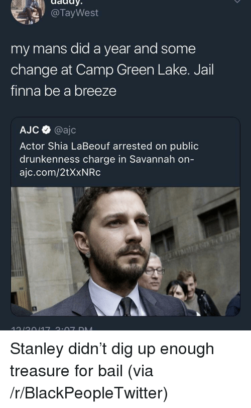 Shia LaBeouf: @TayWest  pa  my mans did a year and some  change at Camp Green Lake. Jail  finna be a breeze  AJC @ajc  Actor Shia LaBeouf arrested on public  drunkenness charge in Savannah on  ajc.com/2tXxNRc <p>Stanley didn&rsquo;t dig up enough treasure for bail (via /r/BlackPeopleTwitter)</p>
