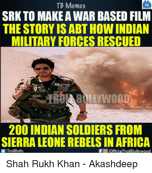 shah rukh khan: TB Memes  TB  SRK TO MAKE AWAR BASED FILM  THE STORY ISABTHOW INDIAN  MILITARY FORCES RESCUED  200 INDIAN SOLDIERS FROM  SIERRA LEONE REBELS IN AFRICA  VIITrollBolly  f pofficialTrollBollywood Shah Rukh Khan - Akashdeep