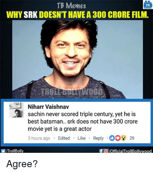 Memes, 300, and Best: TB Memes  TB  WHY  SRK DOESNTHAVEA 300 CRORE FILM.  J Niharr Vaishnav  a Sachin never scored triple century, yet he is  best batsman.. srk does not have 300 crore  movie yet is a great actor  3 hours ago  Edited  Like  Reply O 29  f a pofficialTrollBollywood  ITrollBolly Agree?