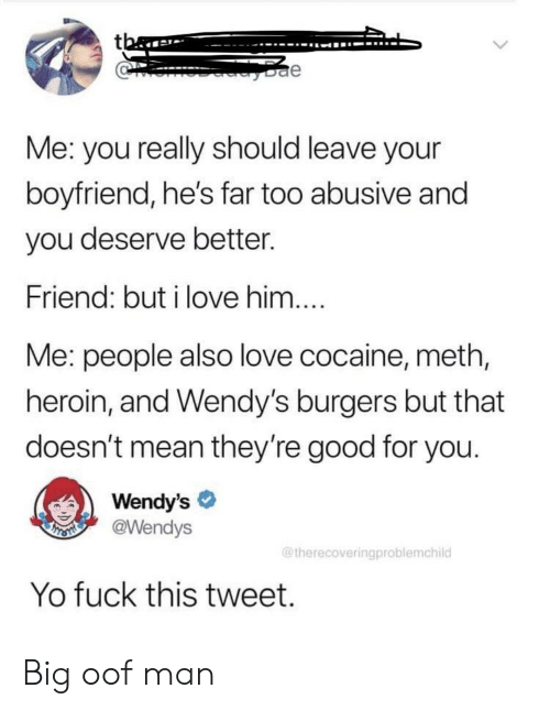 fuck this: tba  e  Me: you really should leave your  boyfriend, he's far too abusive and  you deserve better.  Friend: but i love him....  Me: people also love cocaine, meth,  heroin, and Wendy's burgers but that  doesn't mean they're good for you.  Wendy's  @Wendys  THSMI  @therecoveringproblemchild  Yo fuck this tweet. Big oof man
