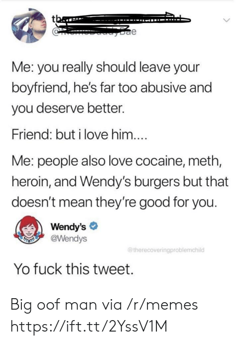 fuck this: tba  e  Me: you really should leave your  boyfriend, he's far too abusive and  you deserve better.  Friend: but i love him....  Me: people also love cocaine, meth,  heroin, and Wendy's burgers but that  doesn't mean they're good for you.  Wendy's  @Wendys  THSMI  @therecoveringproblemchild  Yo fuck this tweet. Big oof man via /r/memes https://ift.tt/2YssV1M