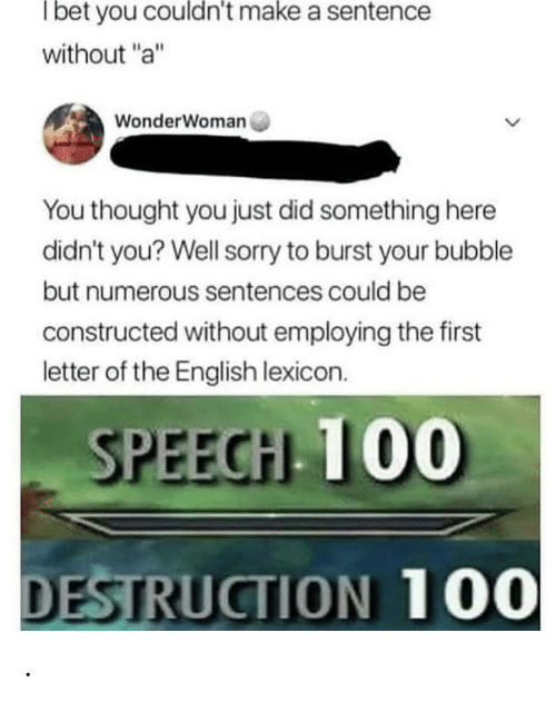 "Sentences: Tbet you couldn't make a sentence  without ""a""  WonderWoman  You thought you just did something here  didn't you? Well sorry to burst your bubble  but numerous sentences could be  constructed without employing the first  letter of the English lexicon.  SPEECH 100  DESTRUCTION 100 ."