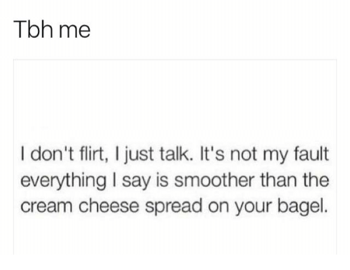 Smoother Than: Tbh me  I don't flirt, I just talk. It's not my fault  everything I say is smoother than the  cream cheese spread on your bagel.