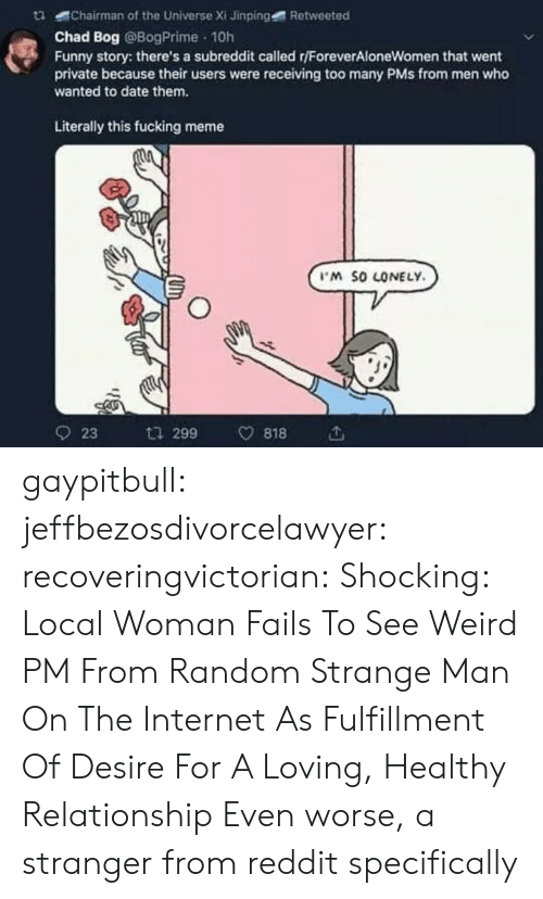 Fucking, Funny, and Internet: tChairman of the Universe Xi Jinping  Retweeted  Chad Bog @BogPrime 10h  Funny story: there's a subreddit called r/ForeverAloneWomen that went  private because their users were receiving too many PMs from men who  wanted to date them.  Literally this fucking meme  M SO LONELY  923 ta 299 v818 gaypitbull: jeffbezosdivorcelawyer:  recoveringvictorian:  Shocking: Local Woman Fails To See Weird PM From Random Strange Man On The Internet As Fulfillment Of Desire For A Loving, Healthy Relationship   Even worse, a stranger from reddit specifically