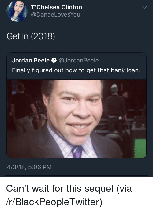 Jordan Peele: T'Chelsea Clinton  @DanaeLovesYou  Get In (2018)  Jordan Peele @JordanPeele  Finally figured out how to get that bank loan.  4/3/18, 5:06 PM <p>Can&rsquo;t wait for this sequel (via /r/BlackPeopleTwitter)</p>