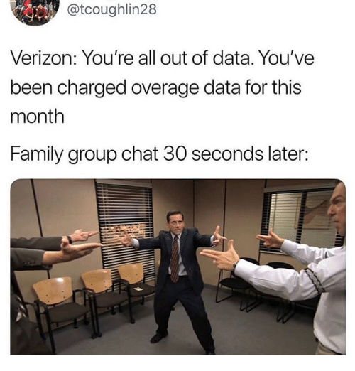 Family, Group Chat, and Verizon: @tcoughlin28  Verizon: You're all out of data. You've  been charged overage data for this  month  Family group chat 30 seconds later: