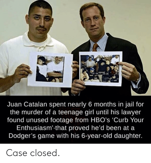 dodgers: TCR 09:C9:05  Juan Catalan spent nearly 6 months in jail for  the murder of a teenage girl until his lawyer  found unused footage from HBO's 'Curb Your  Enthusiasm' that proved he'd been at a  Dodger's game with his 6-year-old daughter. Case closed.