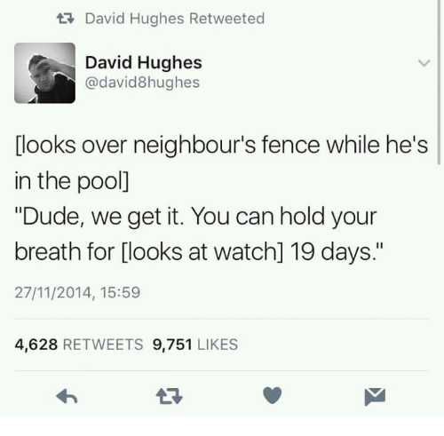 "Dude, Pool, and Watch: tDavid Hughes Retweeted  David Hughes  @david8hughes  [looks over neighbour's fence while he's  in the pool]  ""Dude, we get it. You can hold your  breath for [looks at watch] 19 days.""  27/11/2014, 15:59  4,628 RETWEETS 9,751 LIKES"