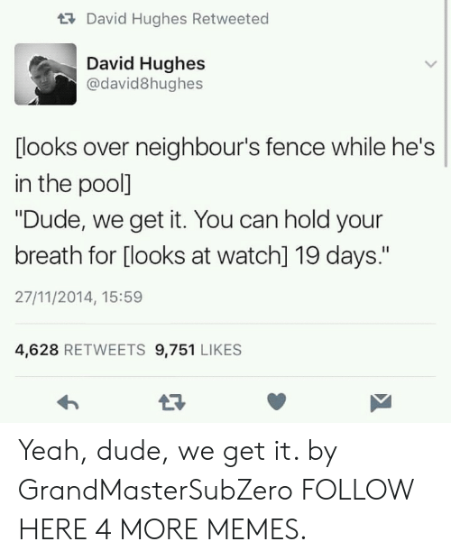 "We Get It: tDavid Hughes Retweeted  David Hughes  @david8hughes  [looks over neighbour's fence while he's  in the pool]  ""Dude, we get it. You can hold your  breath for [looks at watch] 19 days.""  27/11/2014, 15:59  4,628 RETWEETS 9,751 LIKES Yeah, dude, we get it. by GrandMasterSubZero FOLLOW HERE 4 MORE MEMES."