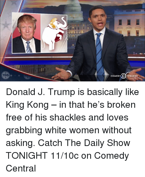 Love, Memes, and Comedy Central: TDS  COMEDY-C 1V8LN3D Donald J. Trump is basically like King Kong – in that he's broken free of his shackles and loves grabbing white women without asking.  Catch The Daily Show TONIGHT 11/10c on Comedy Central