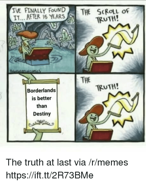 borderlands: TE AFTERLY FEAR  THE SKIL of  TRUTH!  IT...AFTER 15 YEARS  | THE  TRUTH!  Borderlands  is better  than  Destiny The truth at last via /r/memes https://ift.tt/2R73BMe