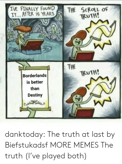 borderlands: TE AFTERLY FEAR  THE SKIL of  TRUTH!  IT...AFTER 15 YEARS  | THE  TRUTH!  Borderlands  is better  than  Destiny danktoday:  The truth at last by Biefstukadsf MORE MEMES  The truth (I've played both)