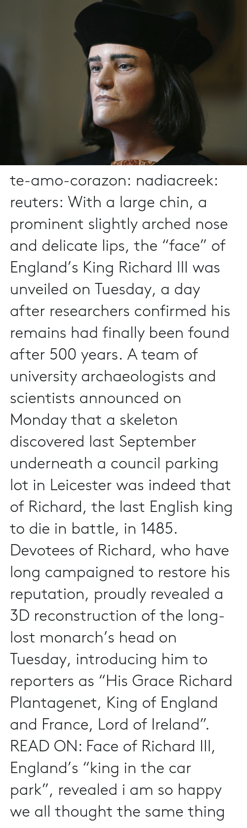 "Ireland: te-amo-corazon: nadiacreek:  reuters:  With a large chin, a prominent slightly arched nose and delicate lips, the ""face"" of England's King Richard III was unveiled on Tuesday, a day after researchers confirmed his remains had finally been found after 500 years. A team of university archaeologists and scientists announced on Monday that a skeleton discovered last September underneath a council parking lot in Leicester was indeed that of Richard, the last English king to die in battle, in 1485. Devotees of Richard, who have long campaigned to restore his reputation, proudly revealed a 3D reconstruction of the long-lost monarch's head on Tuesday, introducing him to reporters as ""His Grace Richard Plantagenet, King of England and France, Lord of Ireland"". READ ON: Face of Richard III, England's ""king in the car park"", revealed     i am so happy we all thought the same thing"