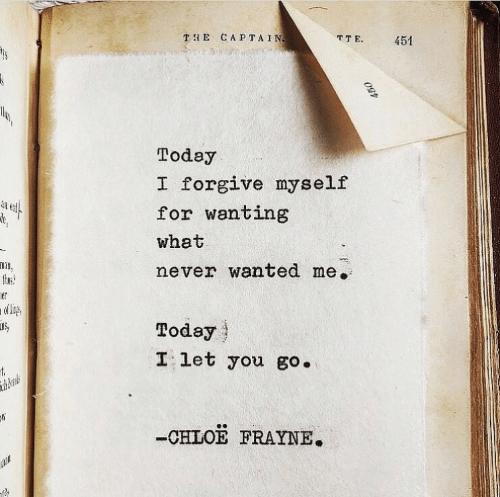 Forgive: TE CAPTAIN  TTE  451  Today  I forgive myself  for wanting  what  never wanted me.  thuse  ner  Today  I let you go.  t  thberals  -CHLOE FRAYNE.  450