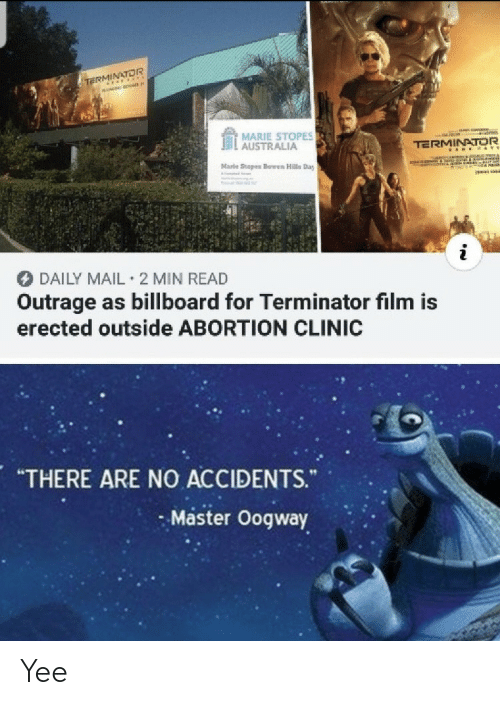 "yee: TE OR  MARIE STOPES  . AUSTRALIA  TERMINATOR  Marle Stopes Bowen Hills Day  DAILY MAIL 2 MIN READ  Outrage as billboard for Terminator film is  erected outside ABORTION CLINIC  ""THERE ARE NO ACCIDENTS.  Master Oogway Yee"