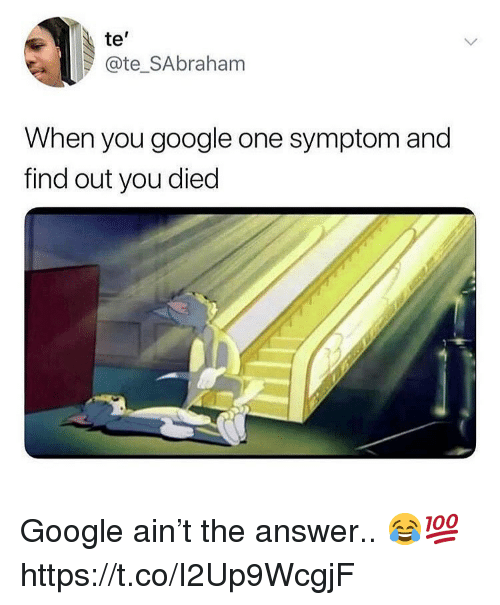 You Died: te'  @te_SAbraham  When you google one symptom and  find out you died Google ain't the answer.. 😂💯 https://t.co/I2Up9WcgjF