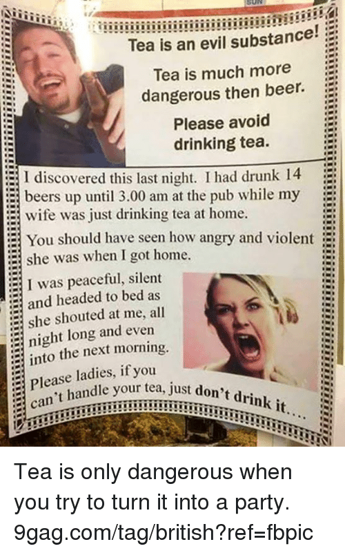 9gag, Beer, and Dank: Tea is an evil substance!  Tea is much more  dangerous then beer.  Please avoid  drinking tea.  I discovered this last night. I had drunk 14  beers up until 3.00 am at the pub while my  wife was just drinking tea at home.  = You should have seen how angry and violent  :  she was when I got home.  I was peaceful, silent  and headed to bed as  she shouted at me, all  night long and even  into the next morning.  Please ladies, if  can't handle your just  r tea, just don't drink it.. Tea is only dangerous when you try to turn it into a party. 9gag.com/tag/british?ref=fbpic