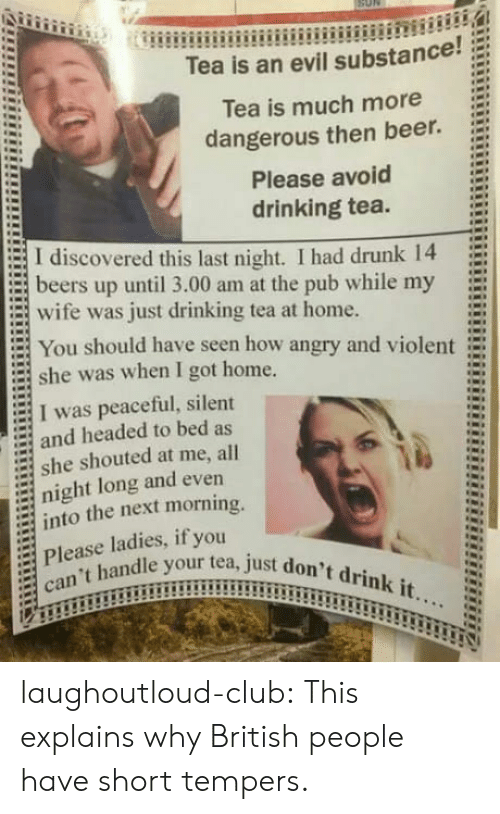 Beer, Club, and Drinking: Tea is an evil substance!;  Tea is much more  dangerous then beer.  Please avoid  drinking tea.  := I discovered this last night. I had drunk 14  = beers up until 3.00 am at the pub while my  E wife was just drinking tea at home.  You should have seen how angry and violent  she was when I got home.  I was peaceful, silent  and headed to bed as  = she shouted at me, all  night long and even  into the next morning.  Please ladies, if you  :  an't handle your tea, just do laughoutloud-club:  This explains why British people have short tempers.