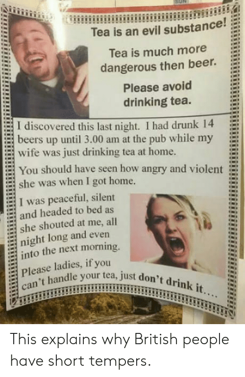 Beer, Drinking, and Drunk: Tea is an evil substance!;  Tea is much more  dangerous then beer.  Please avoid  drinking tea.  := I discovered this last night. I had drunk 14  = beers up until 3.00 am at the pub while my  E wife was just drinking tea at home.  You should have seen how angry and violent  she was when I got home.  I was peaceful, silent  and headed to bed as  = she shouted at me, all  night long and even  into the next morning.  Please ladies, if you  :  an't handle your tea, just do This explains why British people have short tempers.