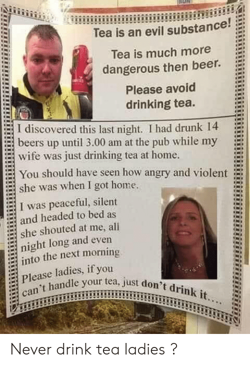 Beer, Drinking, and Drunk: Tea is an evil substance!  Tea is much more  dangerous then beer.  Please avoid  drinking tea.  I discovered this last night. I had drunk 14  beers up until 3.00 am at the pub while my  wife was just drinking tea at home.  You should have seen how angry and violent  she was when I got home.  I was peaceful, silent  and headed to bed as  she shouted at me, all  night long and even  into the next morning  Please ladies, if you  can't handle your tea, just don't drink it... Never drink tea ladies ?