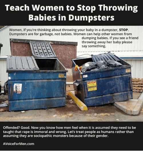 Taughting: Teach women to Stop Throwing  Babies in Dumpsters  Women, if you're thinking about throwing your baby in a dumpster, STOP.  Dumpsters are for garbage, not babies. Women can help other women from  dumping babies. If you see a friend  throwing away her baby please  say something.  Offended? Good. Now you know how men feel when it is assumed they need to be  taught that rape is immoral and wrong. Let's treat people as humans rather than  assuming they are sociopathic monsters because of their gender.  AVoiceFor Men com