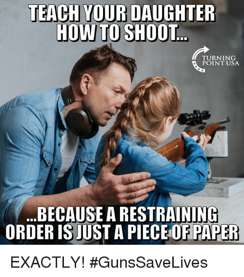 howto: TEACH YOUR DAUGHTER  HOWTO SHOOT  TURNING  POINT USA  BECAUSE A RESTRAINING  ORDER IS JUST A PIECE OF PAPER EXACTLY! #GunsSaveLives