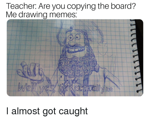Memes, Teacher, and Board: Teacher: Are you copying the board?  Me drawina memes I almost got caught