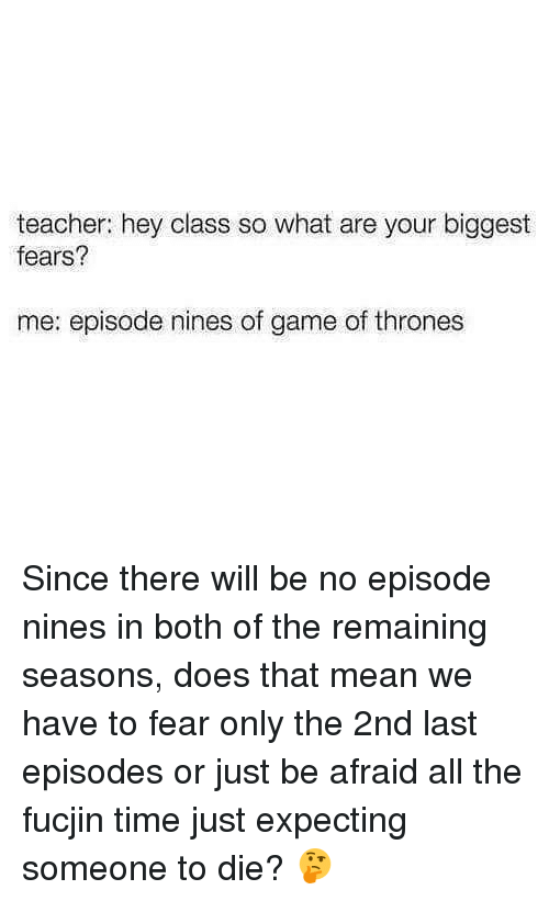 Thats Mean: teacher: hey class so what are your biggest  fears?  me: episode nines of game of thrones Since there will be no episode nines in both of the remaining seasons, does that mean we have to fear only the 2nd last episodes or just be afraid all the fucjin time just expecting someone to die? 🤔