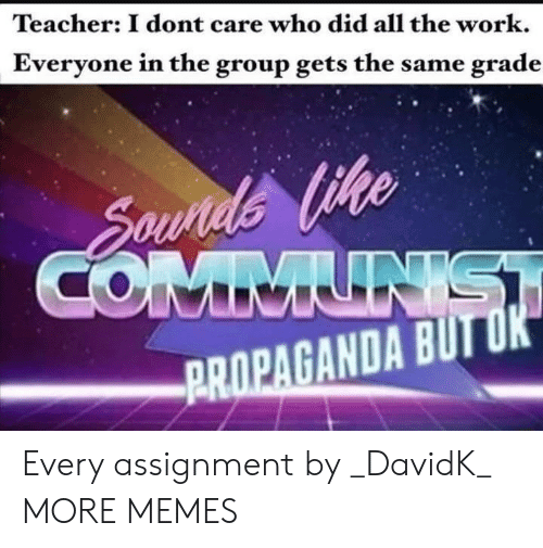 Dank, Memes, and Target: Teacher: I dont care who did all the work.  Everyone in the group gets the same grade  ike  PROPAGANDA BUTU Every assignment by _DavidK_ MORE MEMES