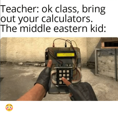 Teacher, The Middle, and Class: Teacher: ok class, bring  out your calculators.  The middle eastern kid:  435560 😳